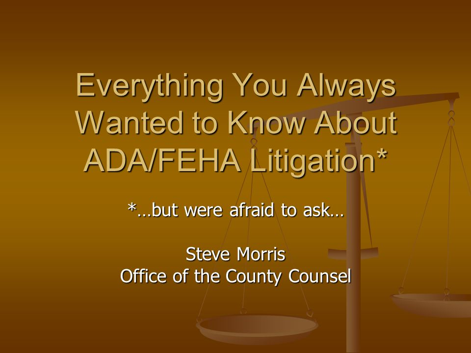 Everything You Always Wanted to Know About ADA/FEHA Litigation* *…but were afraid to ask… Steve Morris Office of the County Counsel