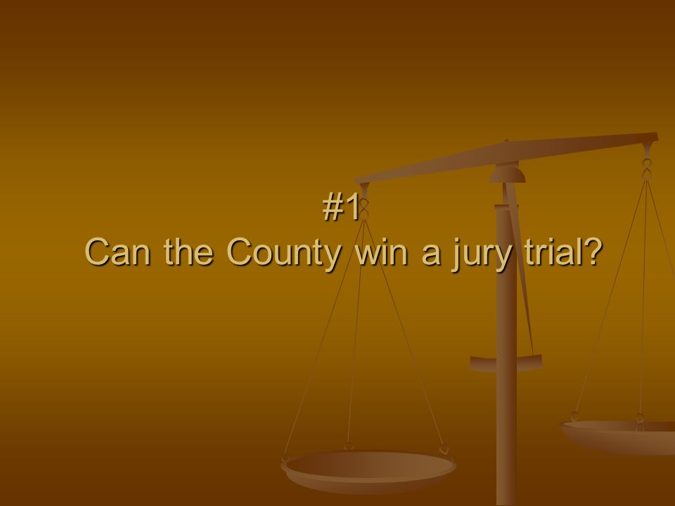 #1 Can the County win a jury trial