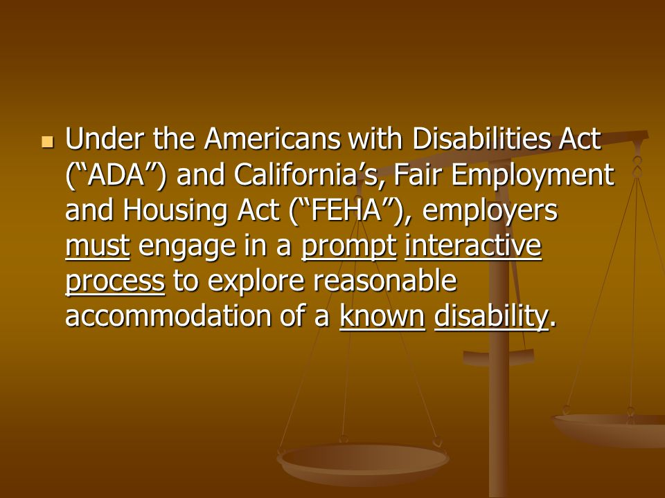 Under the Americans with Disabilities Act ( ADA ) and California's, Fair Employment and Housing Act ( FEHA ), employers must engage in a prompt interactive process to explore reasonable accommodation of a known disability.