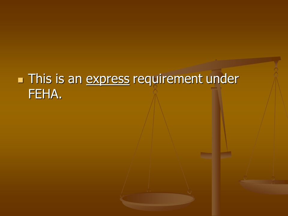 This is an express requirement under FEHA. This is an express requirement under FEHA.