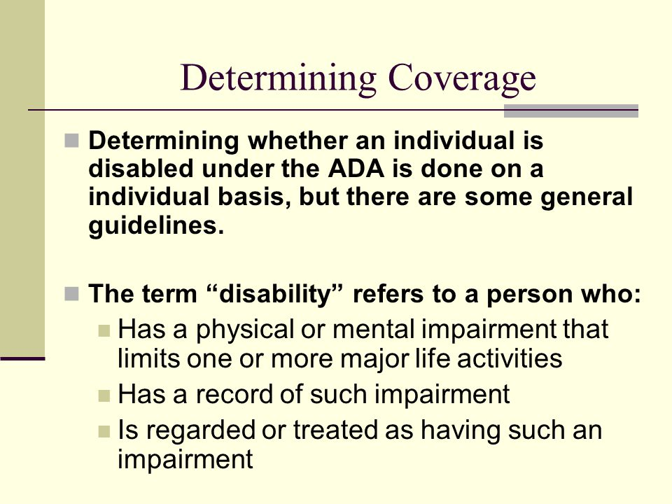Determining Coverage Determining whether an individual is disabled under the ADA is done on a individual basis, but there are some general guidelines.