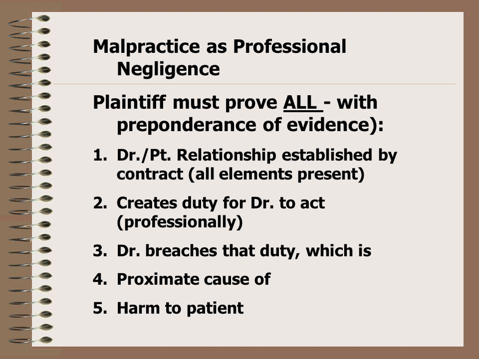 Malpractice as Professional Negligence Plaintiff must prove ALL - with preponderance of evidence): 1.Dr./Pt.