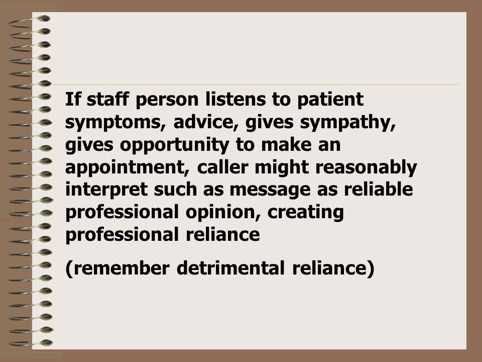 If staff person listens to patient symptoms, advice, gives sympathy, gives opportunity to make an appointment, caller might reasonably interpret such as message as reliable professional opinion, creating professional reliance (remember detrimental reliance)