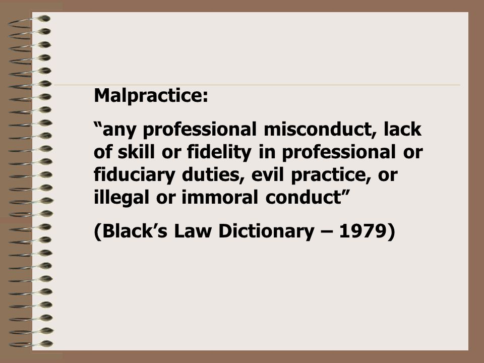 Malpractice: any professional misconduct, lack of skill or fidelity in professional or fiduciary duties, evil practice, or illegal or immoral conduct (Black's Law Dictionary – 1979)