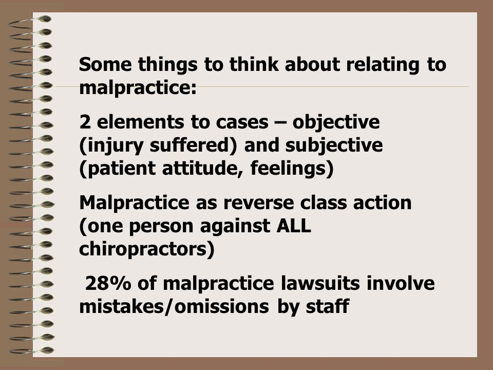 Some things to think about relating to malpractice: 2 elements to cases – objective (injury suffered) and subjective (patient attitude, feelings) Malpractice as reverse class action (one person against ALL chiropractors) 28% of malpractice lawsuits involve mistakes/omissions by staff