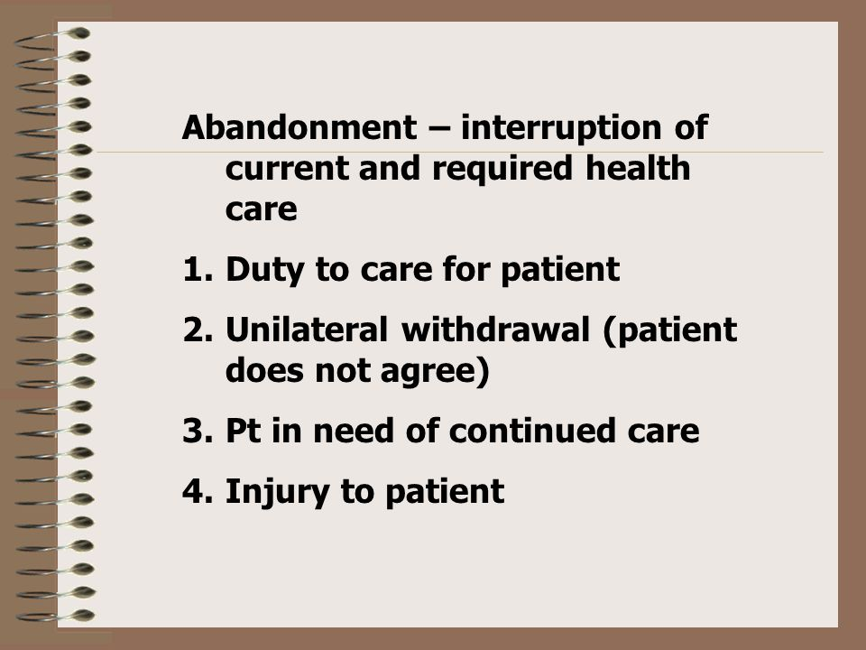 Abandonment – interruption of current and required health care 1.Duty to care for patient 2.Unilateral withdrawal (patient does not agree) 3.Pt in need of continued care 4.Injury to patient