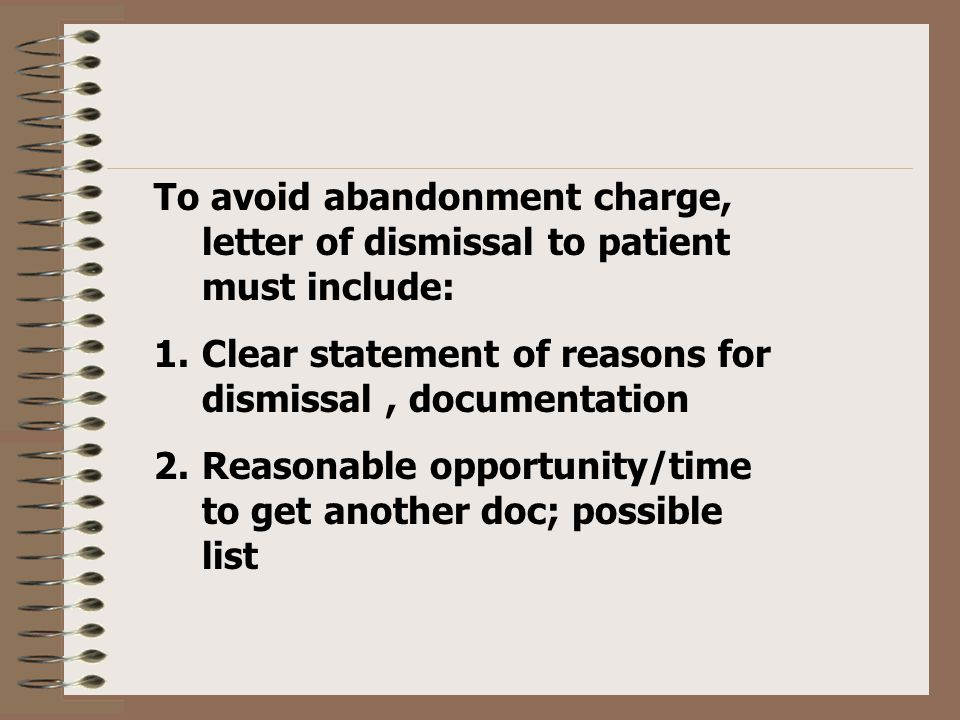 To avoid abandonment charge, letter of dismissal to patient must include: 1.Clear statement of reasons for dismissal, documentation 2.Reasonable opportunity/time to get another doc; possible list