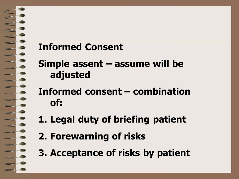 Informed Consent Simple assent – assume will be adjusted Informed consent – combination of: 1.Legal duty of briefing patient 2.Forewarning of risks 3.Acceptance of risks by patient