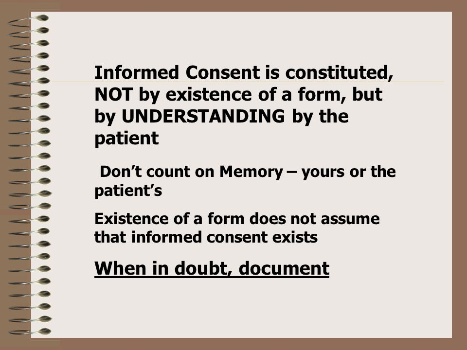Informed Consent is constituted, NOT by existence of a form, but by UNDERSTANDING by the patient Don't count on Memory – yours or the patient's Existence of a form does not assume that informed consent exists When in doubt, document