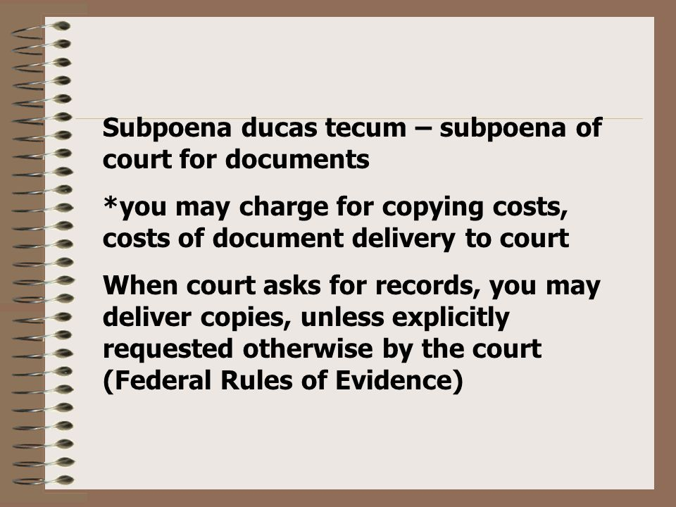 Subpoena ducas tecum – subpoena of court for documents *you may charge for copying costs, costs of document delivery to court When court asks for records, you may deliver copies, unless explicitly requested otherwise by the court (Federal Rules of Evidence)