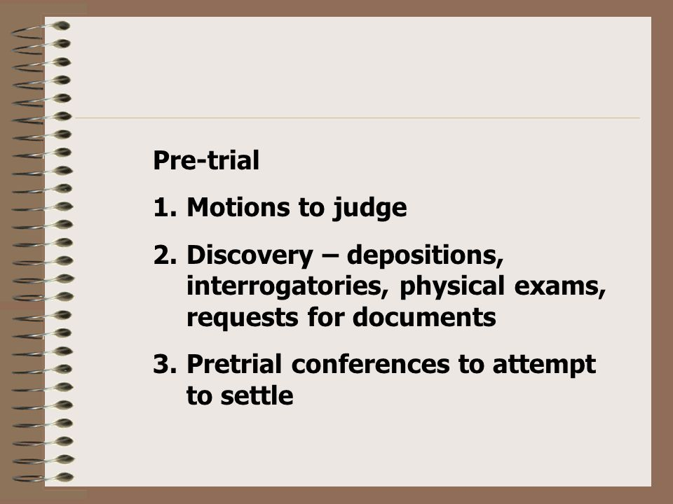Pre-trial 1.Motions to judge 2.Discovery – depositions, interrogatories, physical exams, requests for documents 3.Pretrial conferences to attempt to settle