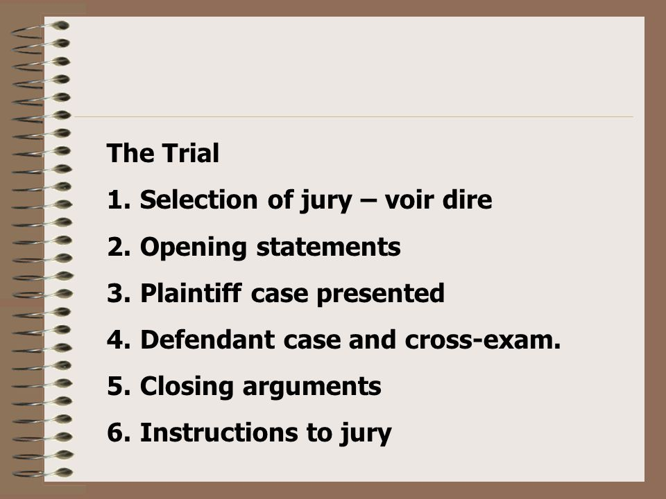 The Trial 1.Selection of jury – voir dire 2.Opening statements 3.Plaintiff case presented 4.Defendant case and cross-exam.