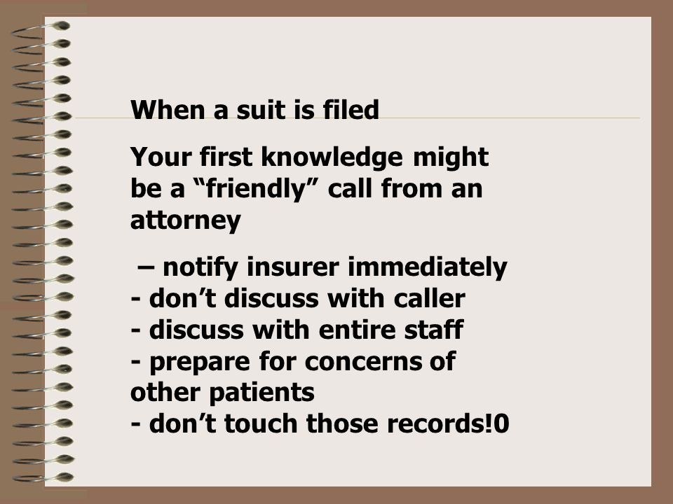 When a suit is filed Your first knowledge might be a friendly call from an attorney – notify insurer immediately - don't discuss with caller - discuss with entire staff - prepare for concerns of other patients - don't touch those records!0