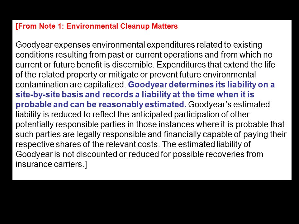 [From Note 1: Environmental Cleanup Matters Goodyear expenses environmental expenditures related to existing conditions resulting from past or current operations and from which no current or future benefit is discernible.