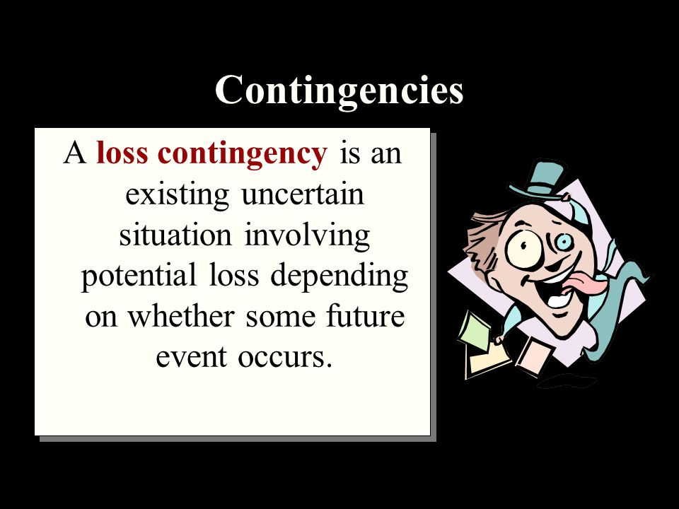 Contingencies A loss contingency is an existing uncertain situation involving potential loss depending on whether some future event occurs.