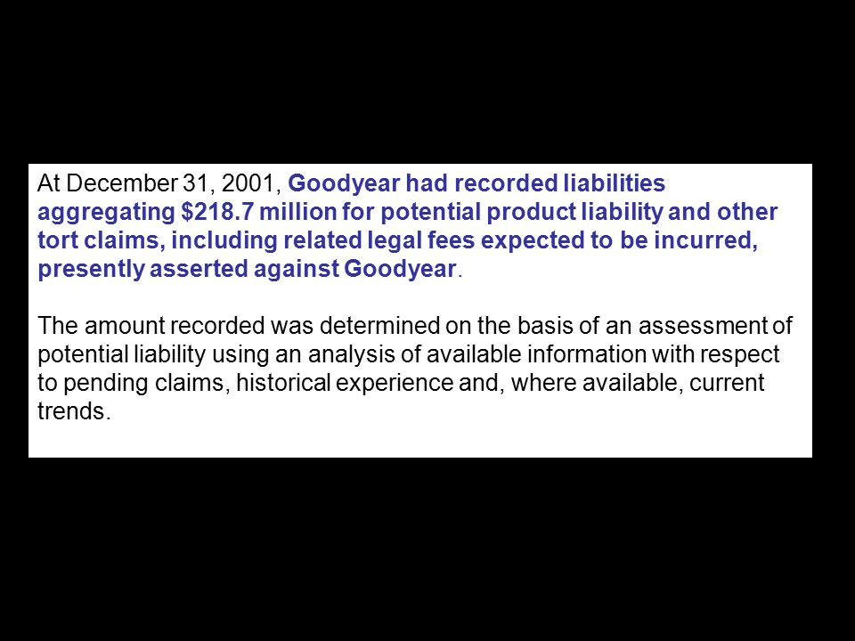 At December 31, 2001, Goodyear had recorded liabilities aggregating $218.7 million for potential product liability and other tort claims, including related legal fees expected to be incurred, presently asserted against Goodyear.
