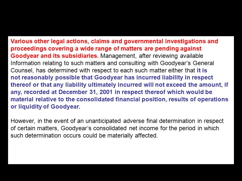 Various other legal actions, claims and governmental investigations and proceedings covering a wide range of matters are pending against Goodyear and its subsidiaries.