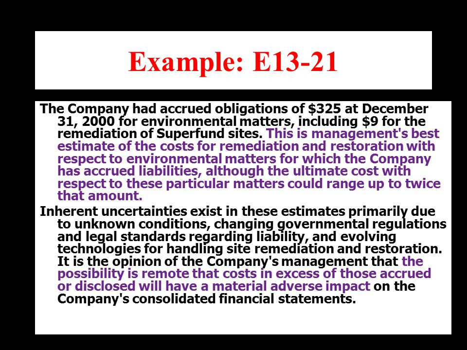 Example: E13-21 The Company had accrued obligations of $325 at December 31, 2000 for environmental matters, including $9 for the remediation of Superfund sites.