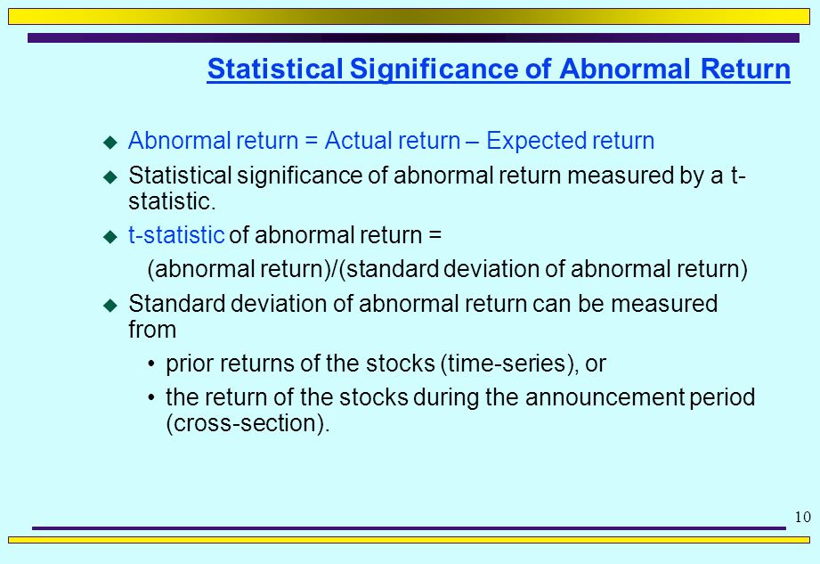 10 Statistical Significance of Abnormal Return  Abnormal return = Actual return – Expected return  Statistical significance of abnormal return measured by a t- statistic.