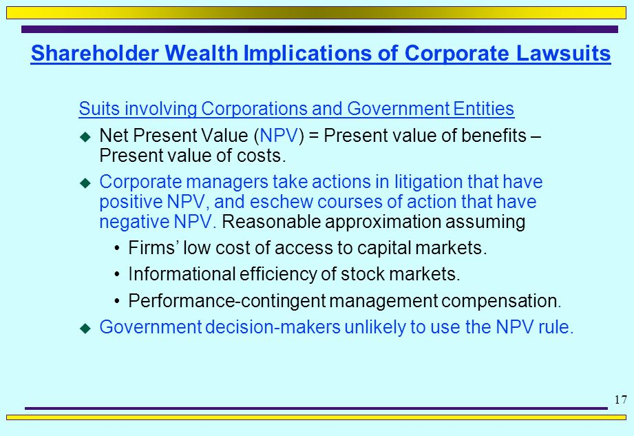 17 Shareholder Wealth Implications of Corporate Lawsuits Suits involving Corporations and Government Entities  Net Present Value (NPV) = Present value of benefits – Present value of costs.