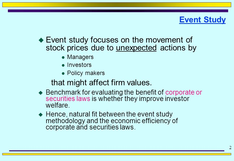 2 Event Study  Event study focuses on the movement of stock prices due to unexpected actions by l Managers l Investors l Policy makers that might affect firm values.