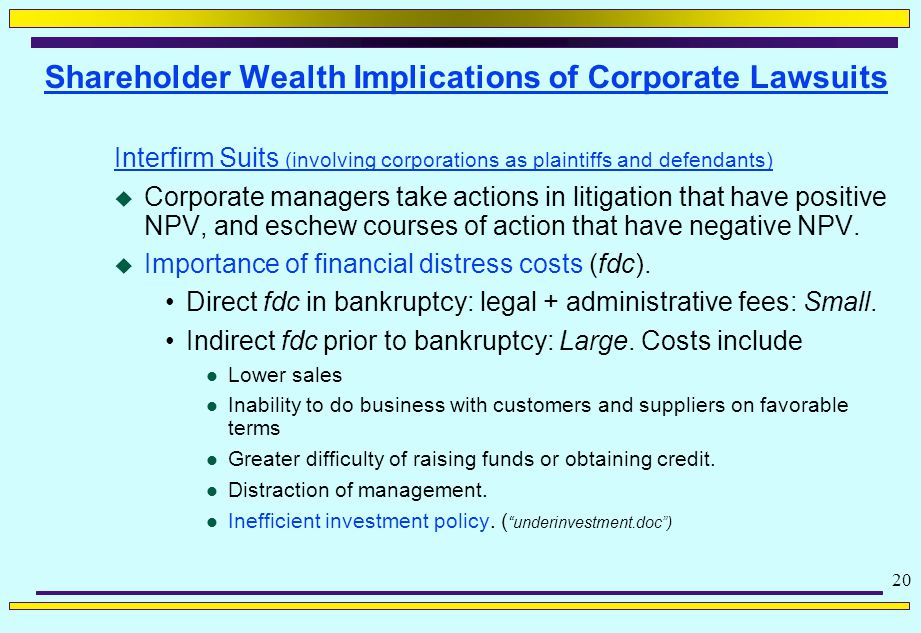 20 Shareholder Wealth Implications of Corporate Lawsuits Interfirm Suits (involving corporations as plaintiffs and defendants)  Corporate managers take actions in litigation that have positive NPV, and eschew courses of action that have negative NPV.