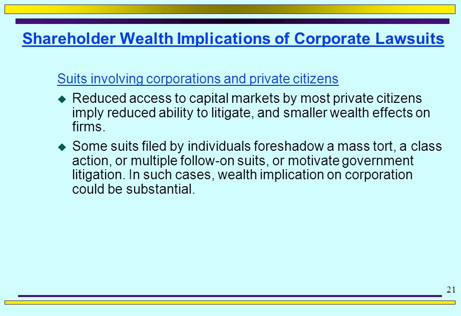 21 Shareholder Wealth Implications of Corporate Lawsuits Suits involving corporations and private citizens  Reduced access to capital markets by most private citizens imply reduced ability to litigate, and smaller wealth effects on firms.
