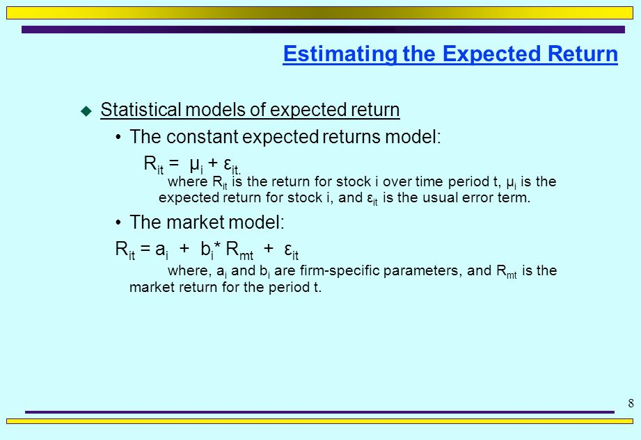 8 Estimating the Expected Return  Statistical models of expected return The constant expected returns model: R it = μ i + ε it.