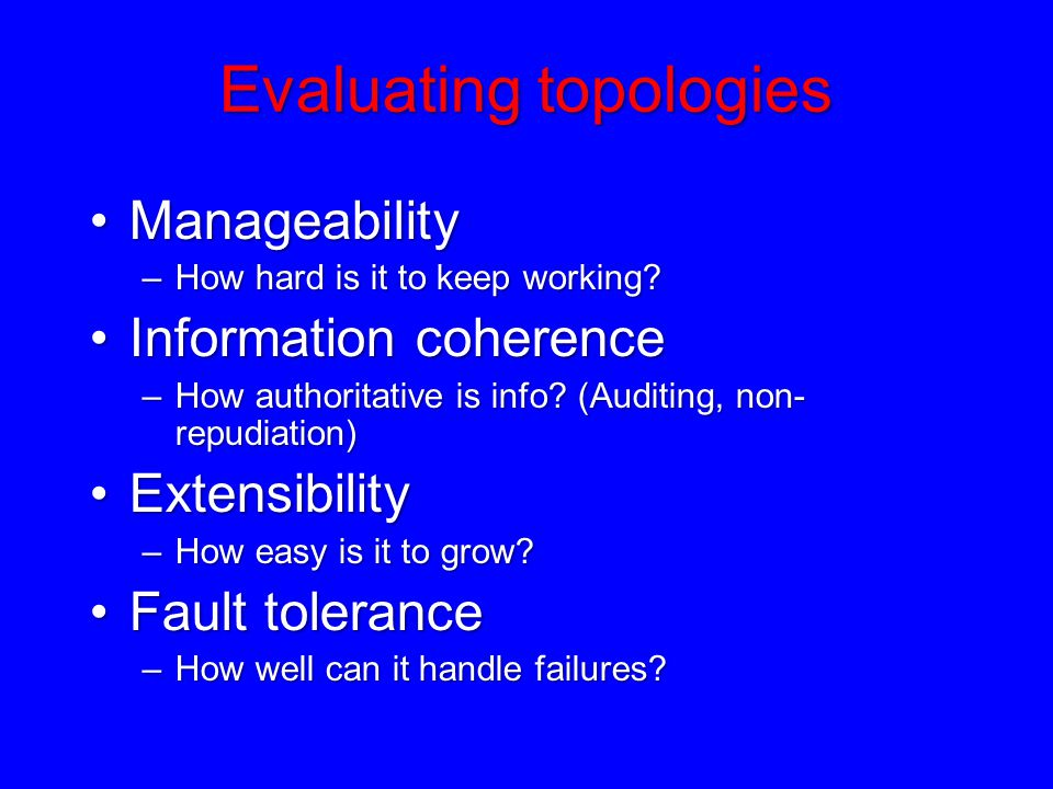 Evaluating topologies ManageabilityManageability –How hard is it to keep working? Information coherenceInformation coherence –How authoritative is inf