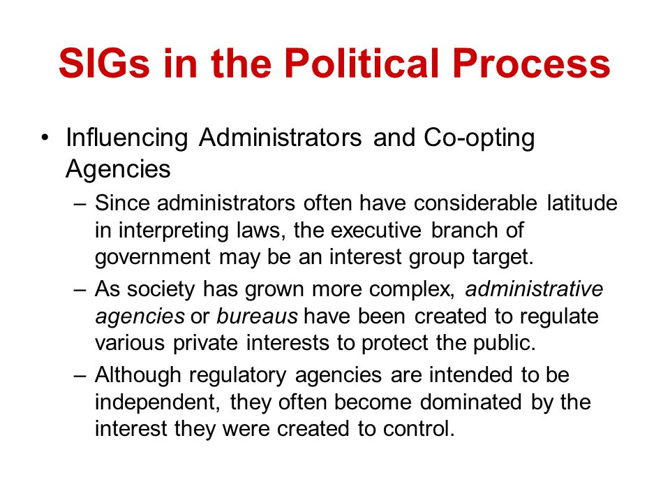 SIGs in the Political Process Influencing Administrators and Co-opting Agencies –Since administrators often have considerable latitude in interpreting
