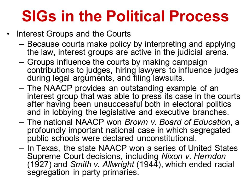 SIGs in the Political Process Interest Groups and the Courts –Because courts make policy by interpreting and applying the law, interest groups are act