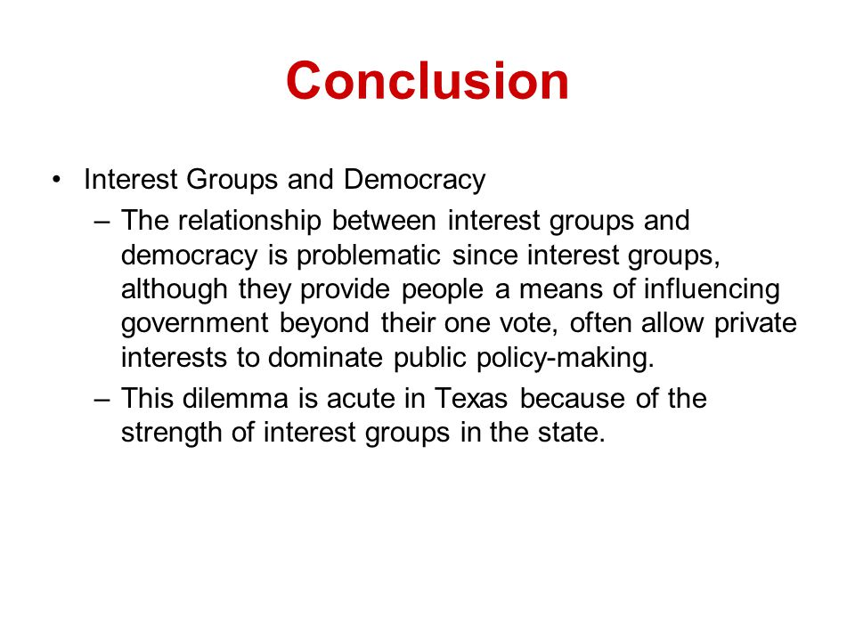 Conclusion Interest Groups and Democracy –The relationship between interest groups and democracy is problematic since interest groups, although they p