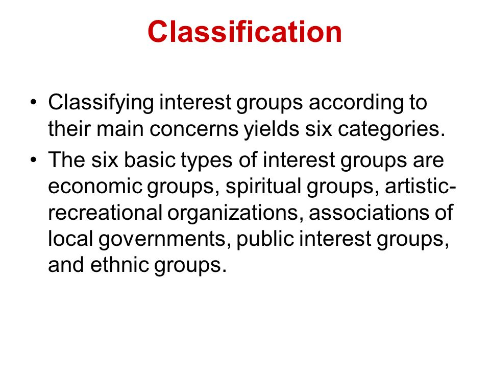 Classification Classifying interest groups according to their main concerns yields six categories. The six basic types of interest groups are economic