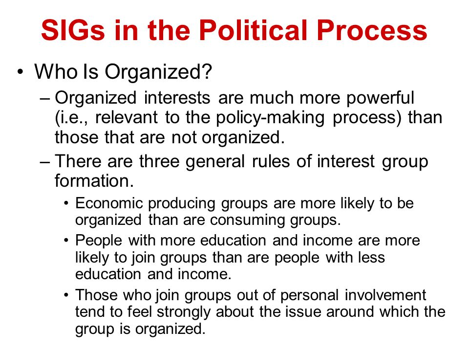 SIGs in the Political Process Who Is Organized? –Organized interests are much more powerful (i.e., relevant to the policy-making process) than those t