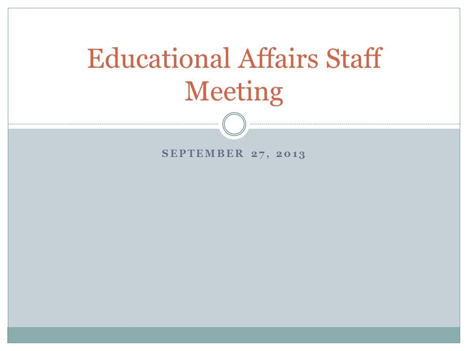 SEPTEMBER 27, 2013 Educational Affairs Staff Meeting
