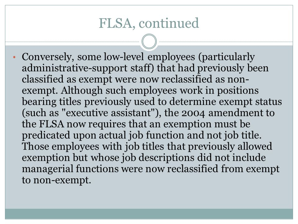 FLSA, continued Conversely, some low-level employees (particularly administrative-support staff) that had previously been classified as exempt were no