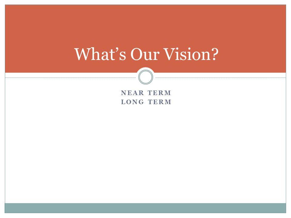 NEAR TERM LONG TERM What's Our Vision?