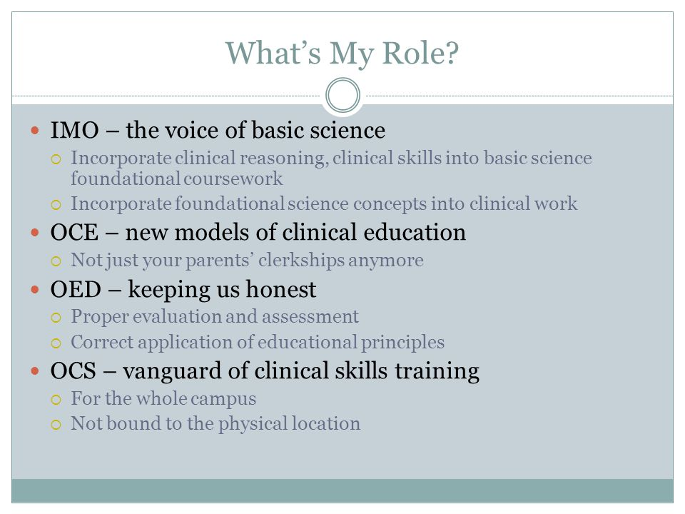 What's My Role? IMO – the voice of basic science  Incorporate clinical reasoning, clinical skills into basic science foundational coursework  Incorp