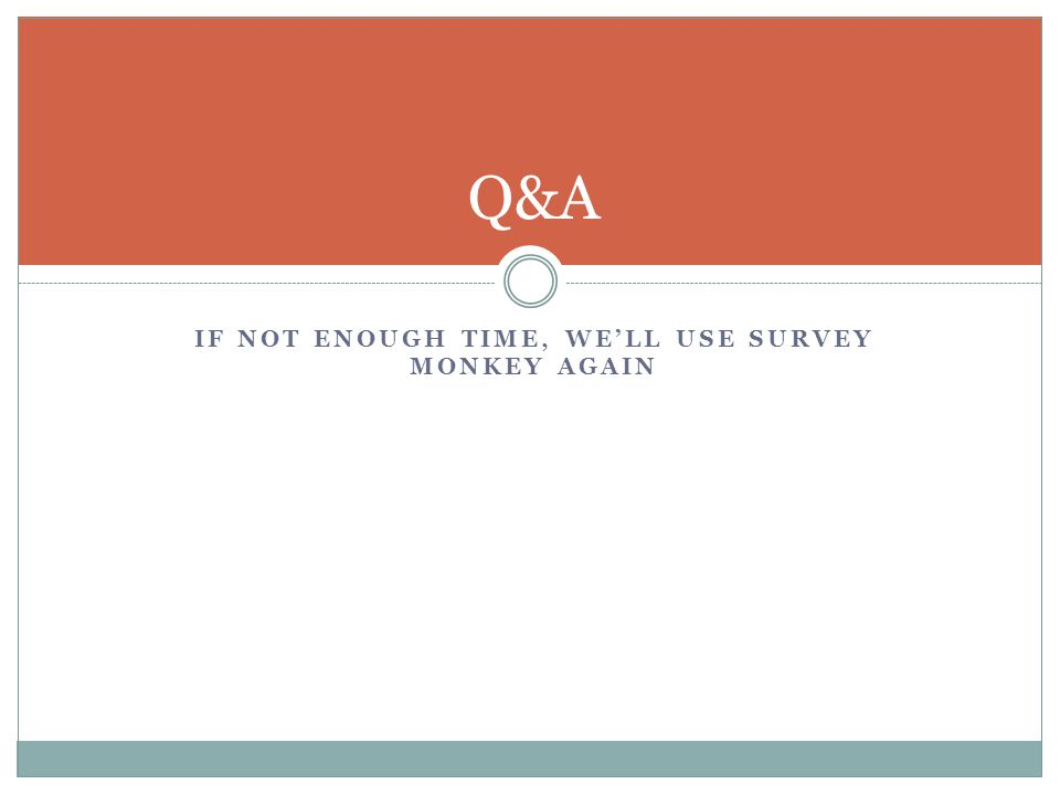 IF NOT ENOUGH TIME, WE'LL USE SURVEY MONKEY AGAIN Q&A