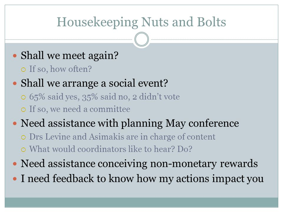 Housekeeping Nuts and Bolts Shall we meet again?  If so, how often? Shall we arrange a social event?  65% said yes, 35% said no, 2 didn't vote  If