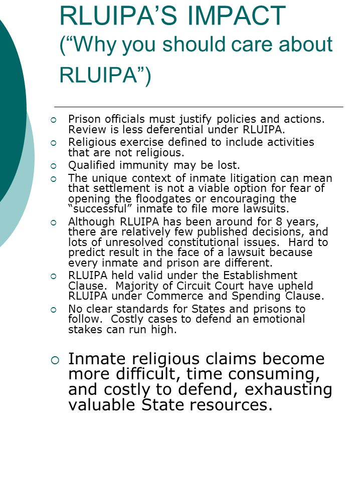 """RLUIPA'S IMPACT (""""Why you should care about RLUIPA"""")  Prison officials must justify policies and actions. Review is less deferential under RLUIPA. """