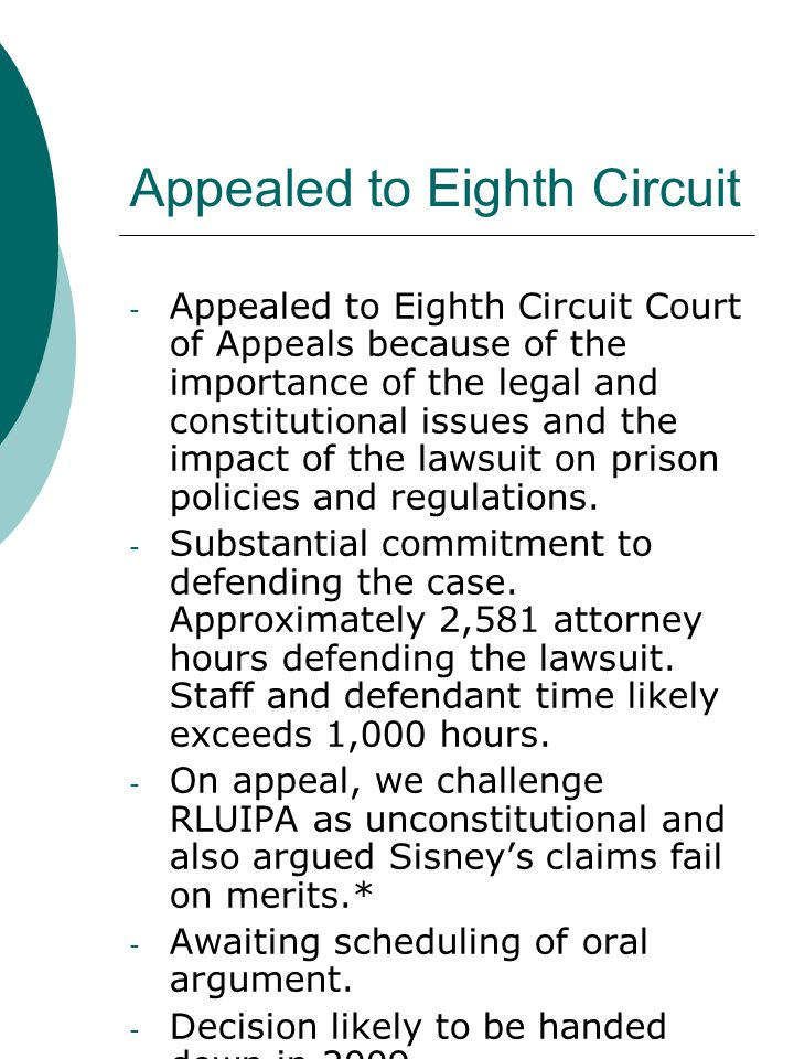 Appealed to Eighth Circuit - Appealed to Eighth Circuit Court of Appeals because of the importance of the legal and constitutional issues and the impact of the lawsuit on prison policies and regulations.