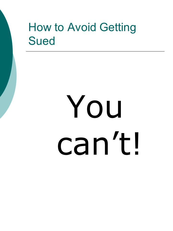How to Avoid Getting Sued You can't!
