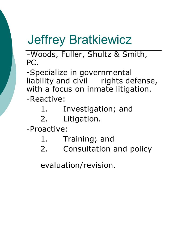 Jeffrey Bratkiewicz - Woods, Fuller, Shultz & Smith, PC. -Specialize in governmental liability and civil rights defense, with a focus on inmate litiga