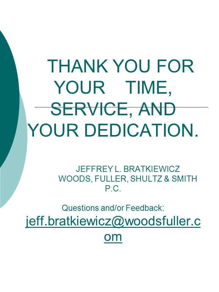 THANK YOU FOR YOUR TIME, SERVICE, AND YOUR DEDICATION. JEFFREY L. BRATKIEWICZ WOODS, FULLER, SHULTZ & SMITH P.C. Questions and/or Feedback: jeff.bratk