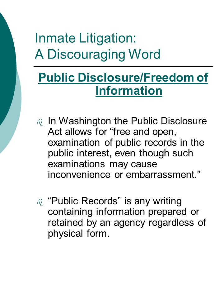 Inmate Litigation: A Discouraging Word Public Disclosure/Freedom of Information  In Washington the Public Disclosure Act allows for free and open, examination of public records in the public interest, even though such examinations may cause inconvenience or embarrassment.  Public Records is any writing containing information prepared or retained by an agency regardless of physical form.