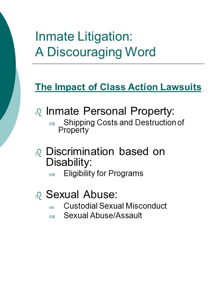 Inmate Litigation: A Discouraging Word The Impact of Class Action Lawsuits  Inmate Personal Property:  Shipping Costs and Destruction of Property  Discrimination based on Disability:  Eligibility for Programs  Sexual Abuse:  Custodial Sexual Misconduct  Sexual Abuse/Assault