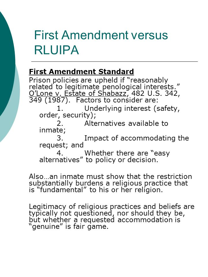 First Amendment versus RLUIPA First Amendment Standard Prison policies are upheld if reasonably related to legitimate penological interests. O'Lone v.