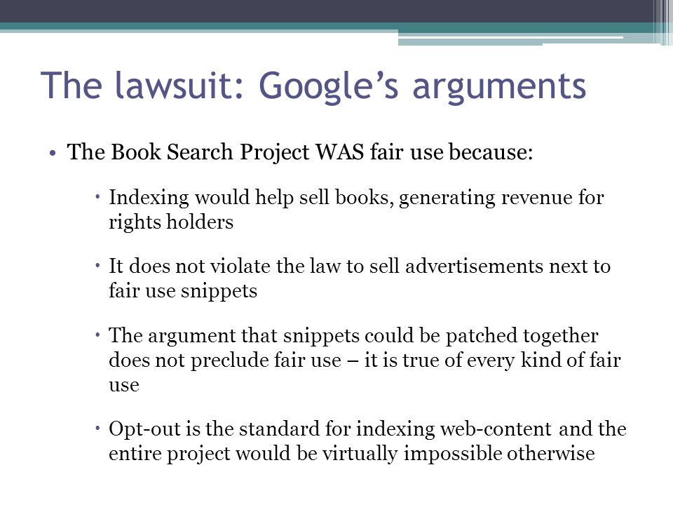 The lawsuit: Google's arguments The Book Search Project WAS fair use because:  Indexing would help sell books, generating revenue for rights holders  It does not violate the law to sell advertisements next to fair use snippets  The argument that snippets could be patched together does not preclude fair use – it is true of every kind of fair use  Opt-out is the standard for indexing web-content and the entire project would be virtually impossible otherwise