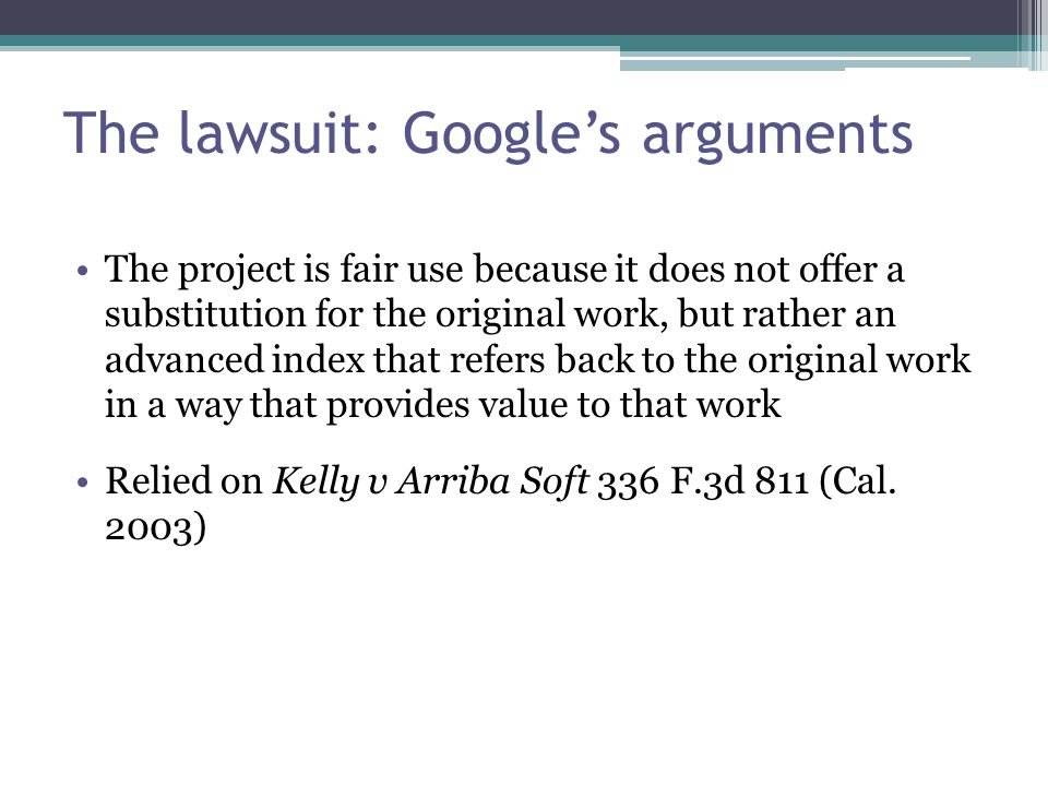 The lawsuit: Google's arguments The project is fair use because it does not offer a substitution for the original work, but rather an advanced index that refers back to the original work in a way that provides value to that work Relied on Kelly v Arriba Soft 336 F.3d 811 (Cal.